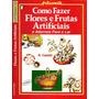Como Fazer Arranjos Flores Frutas + Casa Perfumada Mais Você