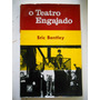 Eric Bentley - O Teatro Engajado