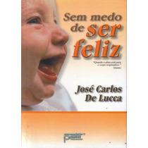 Sem Medo De Ser Feliz - José Carlos De Lucca