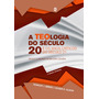 A Teologia Do Século 20 - 2ª Edição - Frete Grátis!!
