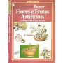 Livro Como Fazer Flores E Frutas Artificiais R. Cataldi