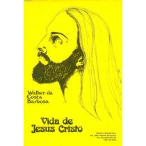 Vida De Jesus Cristo - Walker Da Costa Barbosa