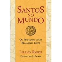 Santos No Mundo - Os Puritanos Como Realmente Eram