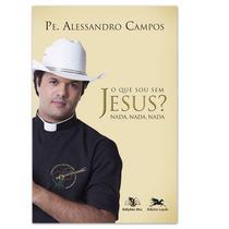 Livro O Que Sou Sem Jesus? - Padre Alessandro Campos