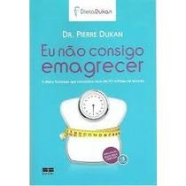 Livro Eu Não Consigo Imagrecer Dr Pierre Dukan Dieta Dukan