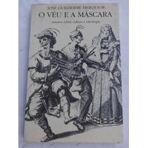 O Véu E A Máscara - José Guilherme Merquior - Ensaios - 1997