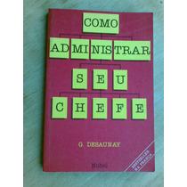 Livro - Como Administrar Seu Chefe - G. Desaunay
