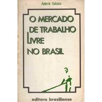 Livro O Mercado De Trabalho Livre No Brasil Ademir Gebara