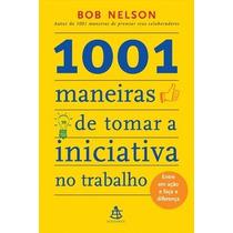 Livro 1001 Maneiras De Tomar A Iniciativa No Trabalho Nelson