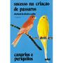 Livro Sucesso Na Criação De Pássaros - Canários E Periquitos