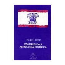 Compreendendo A Astrologia Esotérica, Louise Huber