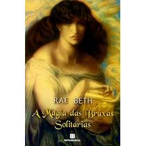 Livro - A Magia Das Bruxas Solitárias - Rae Beth