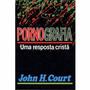 Pornografia Uma Resposta Cristã John H Court