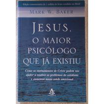 Jesus, O Maior Psicólogo Que Já Existiu - Mark W. Baker R$10