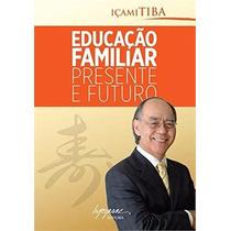 Educação Familiar Presente E Futuro Içami Tiba Livro