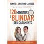120 Minutos Para Blindar Seu Casamento Ren Cristiane Cardoso