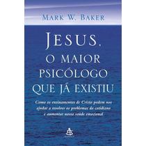 Jesus, O Maior Psicólogo Que Já Existiu , Mark W. Baker
