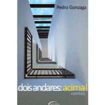 Dois Andares Acima - Contos - Pedro Gonzaga - 128 Pag