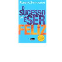 O Sucesso É Ser Feliz - Roberto Shinyashiki - 2012 -