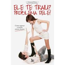 Livro: Ele Te Traiu? Problema Dele! - Vanessa De Oliveira