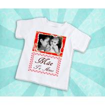 Camiseta Mãe Te Amo Com Foto - Dia Das Mães Blusa Blusinha