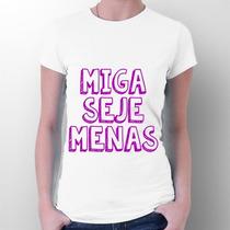 Camiseta Miga Seje Menas - Frases - Meme - Facebook Whatsapp