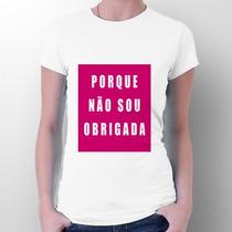 Camiseta Porque Não Sou Obrigada - Frases - Meme Whatsapp