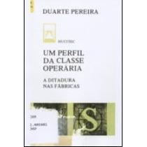 Um Perfil Da Classe Operaria - Duarte Pereira