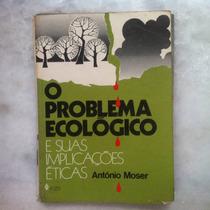 O Problema Ecológico E Suas Implicações Éticas Antônio Moser