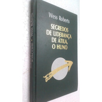 Livro Segredos De Liderança De Átila O Huno - Wess Roberts