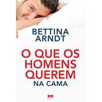 O Que Os Homens Querem Na Cama - Bettina Arndtbettina Arndt
