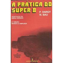 Livro:a Pratica Do Super 8 P. Dargy N. Bau Frete Gratis
