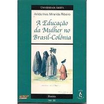Educacao Da Mulher No Brasil-colonia - Arilda Ines Miranda R