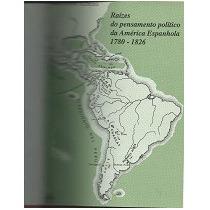 Raízes Do Pensamento Político Da América Espanhola 1780-1826