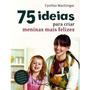 Livro 75 Idéias Para Criar Meninas Mais Felizes Ctv Bebe