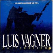 Cd Vai Dizer Que Não Me Viu - Luiz Vagner Guitarreiro
