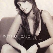 Cd Ivete Sangalo - Se Eu Não Te Amasse Tanto Assim*novo*