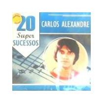 Cd Carlos Alexandre -20 Super Sucessos- Lacrado -cdlandia