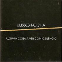 Cd Ulisses Rocha - Alguma Coisa A Ver Com O Silêncio -