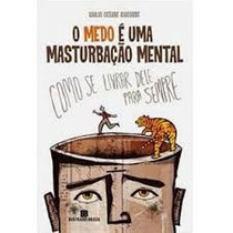 O Medo E Uma Masturbacao Mental - Giulio Cesare Giacobre