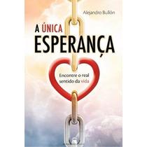 Livro A Unica Esperança Alejandro Bullon O Real Sentido Vida