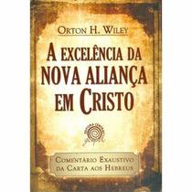 A Excelência Da Nova Aliança Em Cristo - Orton Wiley Livro