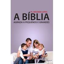 A Bíblia Agrada A Pequenos E Grandes - Pr. Wagner Lopes