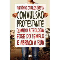 Livro Convulsão Protestante - Antônio Carlos Costa