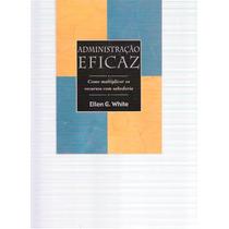 Administração Eficaz - Ellen G. White - 2002
