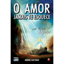 O Amor Jamais Te Esquece - André Luiz Ruiz - Lucius
