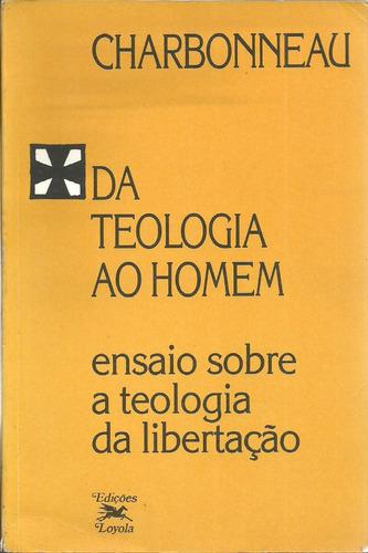 Da Teologia Ao Homem - Teologia Da Libertação - Charbonneau Original