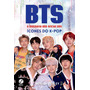 Bts: A Biografia Não Oficial Dos Ícones Do K pop
