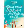 Nada Pode Calar Uma Mulher De Fé Livro Eyshila Santos