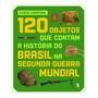 120 Objetos Que Contam A História Do Brasil Na Segunda Guer